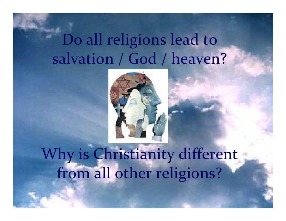 Doallreligionsleadto  salvation/God/heaven?     WhyisChristianitydifferent  fromallotherreligions?        ...