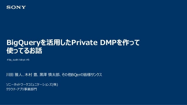 BigQueryを活用したPrivate DMPを作って 使ってるお話 #bq_sushi tokyo #6 川田 雅人、木村 豊、黒澤 慎太郎、その他BQerの皆様サンクス ソニーネットワークコミュニケーションズ(株) クラウド・アプリ事業部門