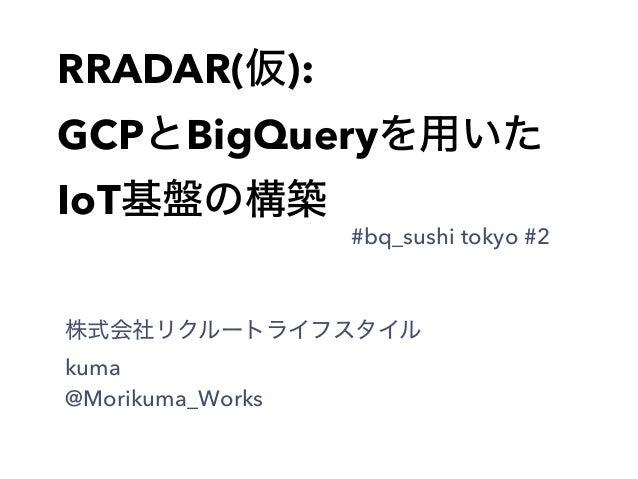 RRADAR(仮): GCPとBigQueryを用いた IoT基盤の構築 株式会社リクルートライフスタイル kuma @Morikuma_Works #bq_sushi tokyo #2