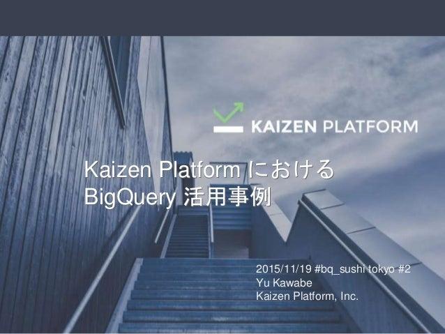 2015/11/19 #bq_sushi tokyo #2 Yu Kawabe Kaizen Platform, Inc. Kaizen Platform における BigQuery 活用事例 Kaizen Platform における BigQ...