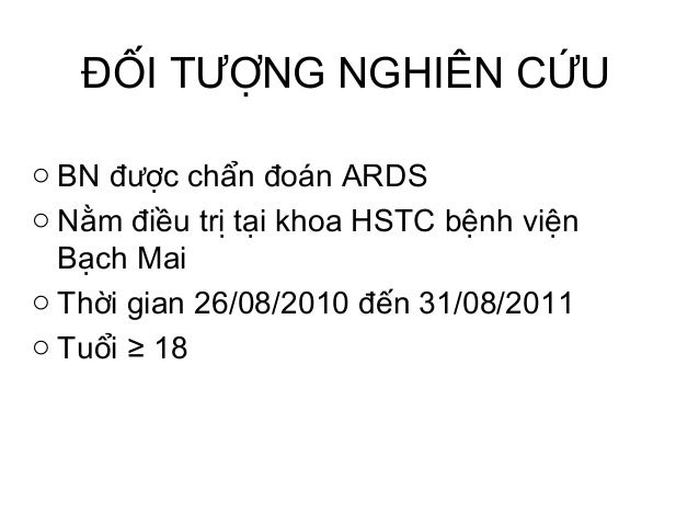 ĐỐI TƯỢNG NGHIÊN CỨU o BN được chẩn đoán ARDS o Nằm điều trị tại khoa HSTC bệnh viện Bạch Mai o Thời gian 26/08/2010 đến 3...