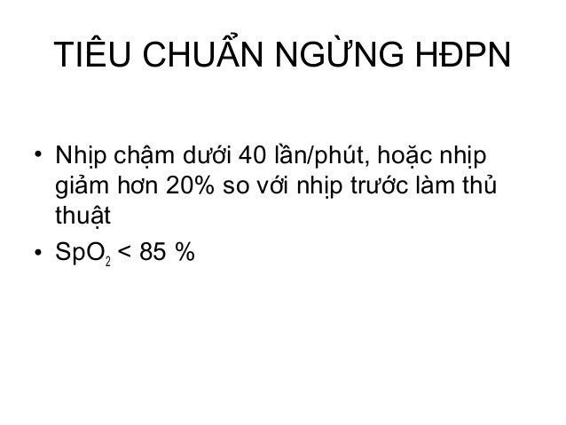 TIÊU CHUẨN NGỪNG HĐPN • Nhịp chậm dưới 40 lần/phút, hoặc nhịp giảm hơn 20% so với nhịp trước làm thủ thuật • SpO2 < 85 %