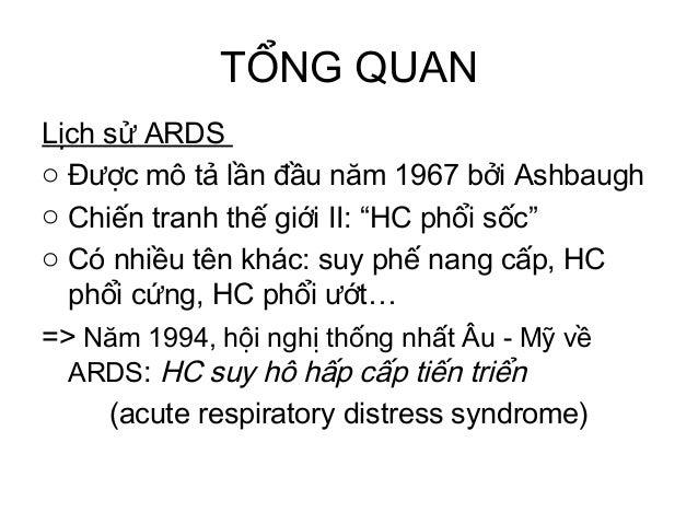 """TỔNG QUAN Lịch sử ARDS o Được mô tả lần đầu năm 1967 bởi Ashbaugh o Chiến tranh thế giới II: """"HC phổi sốc"""" o Có nhiều tên ..."""
