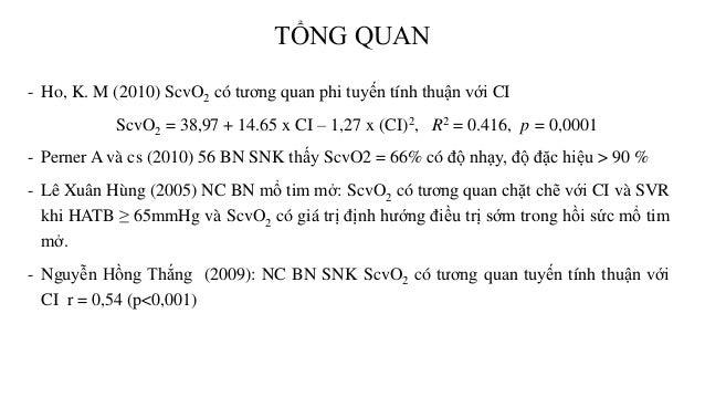 - Ho, K. M (2010) ScvO2 có tương quan phi tuyến tính thuận với CI ScvO2 = 38,97 + 14.65 x CI – 1,27 x (CI)2, R2 = 0.416, p...
