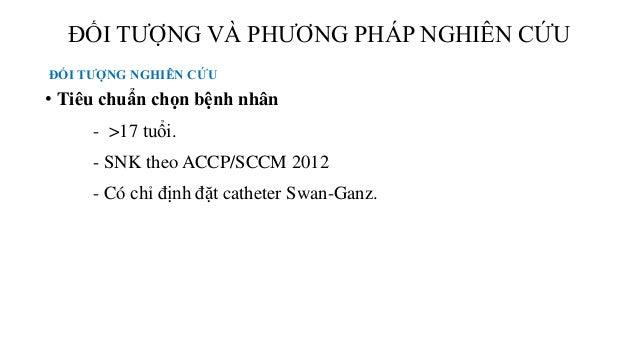 • Tiêu chuẩn chọn bệnh nhân - >17 tuổi. - SNK theo ACCP/SCCM 2012 - Có chỉ định đặt catheter Swan-Ganz. ĐỐI TƯỢNG VÀ PHƯƠN...