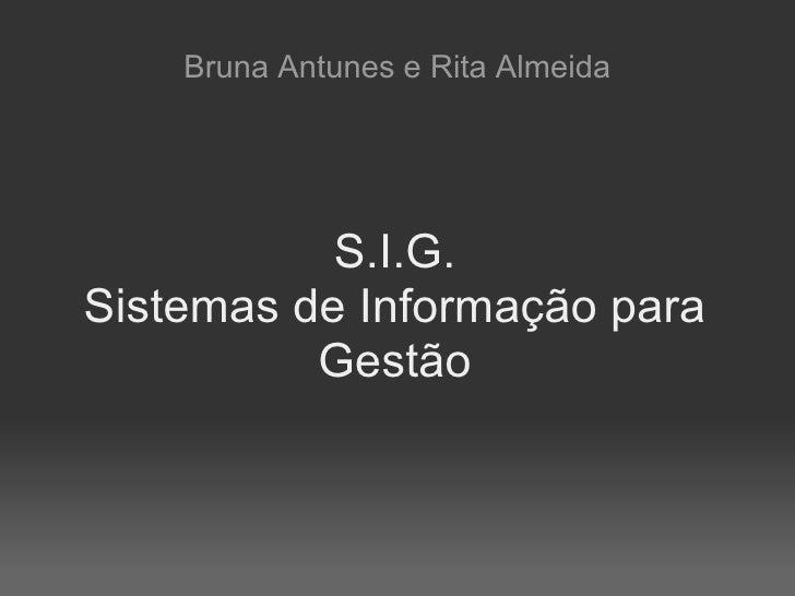 Bruna Antunes e Rita Almeida                S.I.G. Sistemas de Informação para           Gestão