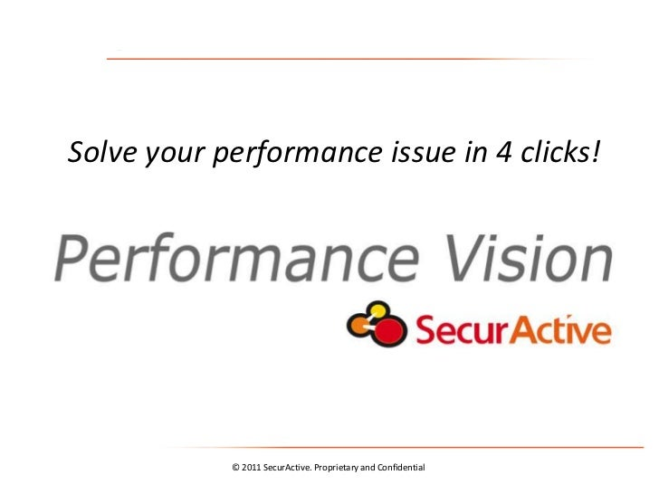 Solve your performance issue in 4 clicks!            © 2011 SecurActive. Proprietary and Confidential