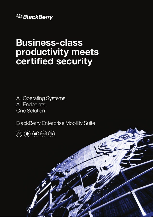 Business-class productivity meets certified security All Operating Systems. All Endpoints. One Solution. BlackBerry Enterp...