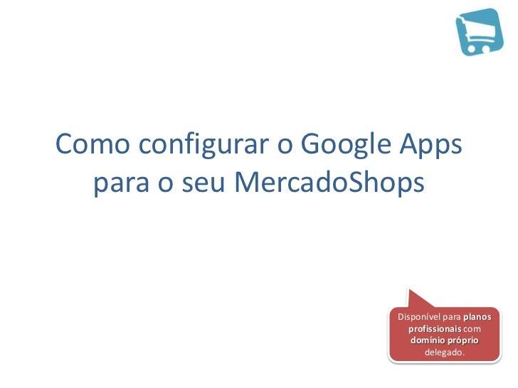 Como configurar o Google Apps  para o seu MercadoShops                        Disponível para planos                      ...