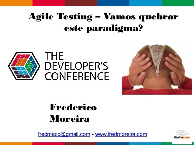 Globalcode – Open4educationGlobalcode – Open4education Agile Testing – Vamos quebrar este paradigma? Frederico Moreira fre...