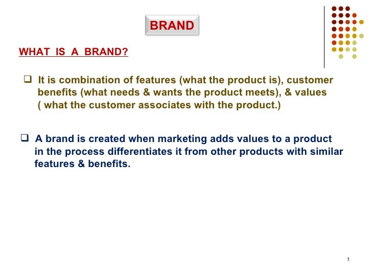 WHAT  IS  A  BRAND? <ul><li>It is combination of features (what the product is), customer </li></ul><ul><li>benefits (what...