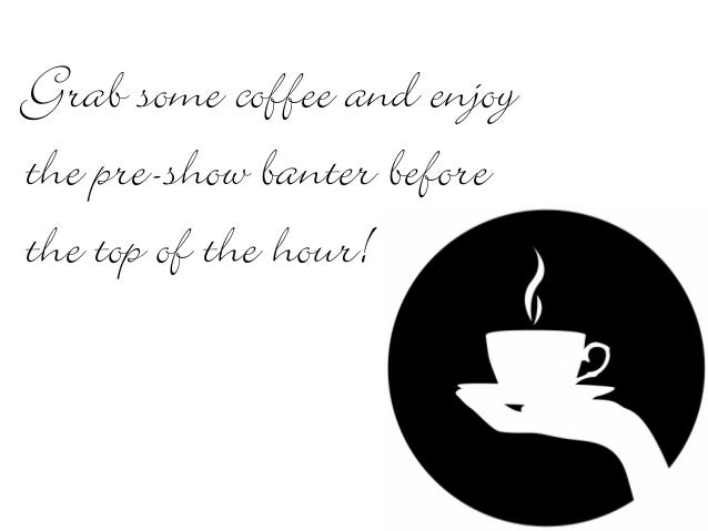 Grab some coffee and enjoy the pre-show banter before the top of the hour!