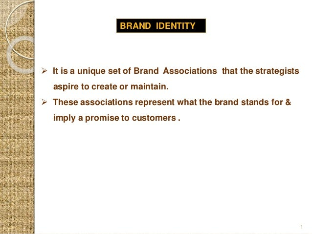 BRAND IDENTITY  It is a unique set of Brand Associations that the strategists aspire to create or maintain.  These assoc...
