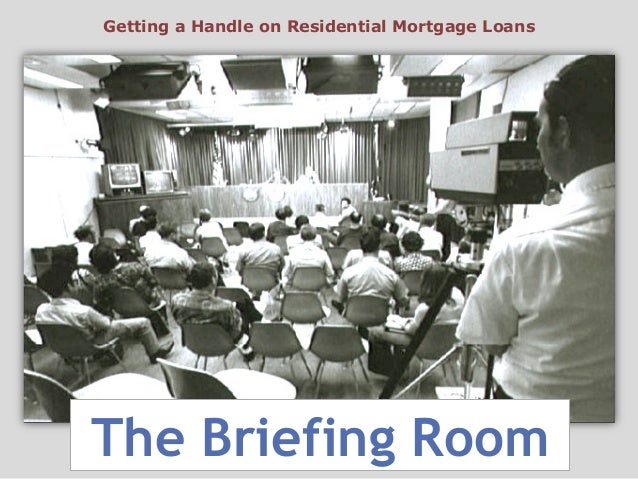 The Briefing Room Getting a Handle on Residential Mortgage Loans