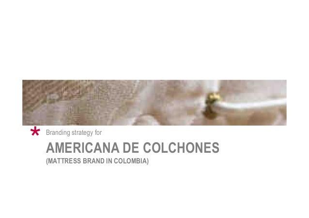 AMERICANA DE COLCHONES (MATTRESS BRAND IN COLOMBIA) Branding strategy for *