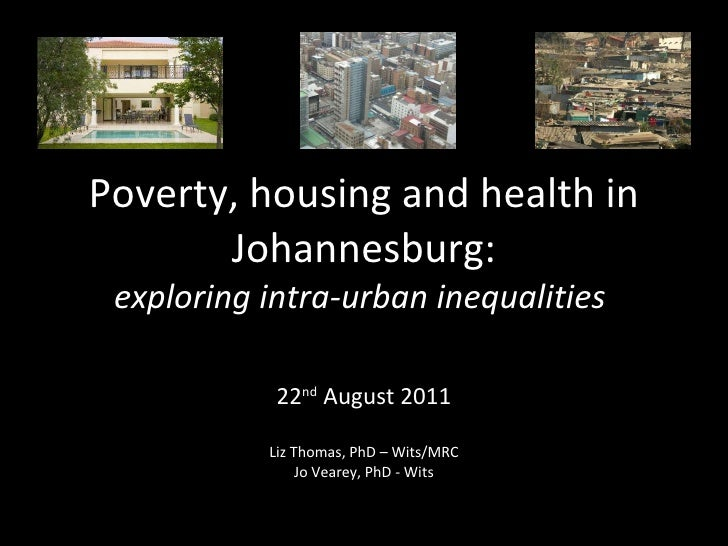 Poverty, housing and health in Johannesburg: exploring intra-urban inequalities   22 nd  August 2011 Liz Thomas, PhD – Wit...