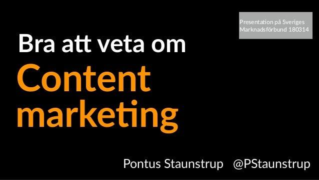 Pontus Staunstrup @PStaunstrup marke&ng Bra a+ veta om Content Presenta(on på Sveriges Marknadsförbund 180314