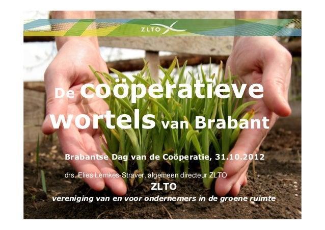 coöperatieveDewortels van Brabant   Brabantse Dag van de Coöperatie, 31.10.2012   drs. Elies Lemkes-Straver, algemeen dire...