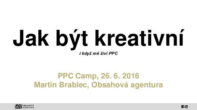 Jak být kreativníi když mě živí PPC PPC Camp, 26. 6. 2016 Martin Brablec, Obsahová agentura