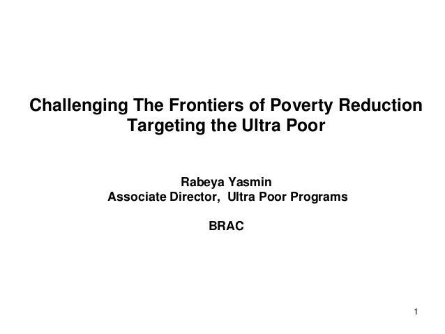 1 Challenging The Frontiers of Poverty Reduction Targeting the Ultra Poor Rabeya Yasmin Associate Director, Ultra Poor Pro...