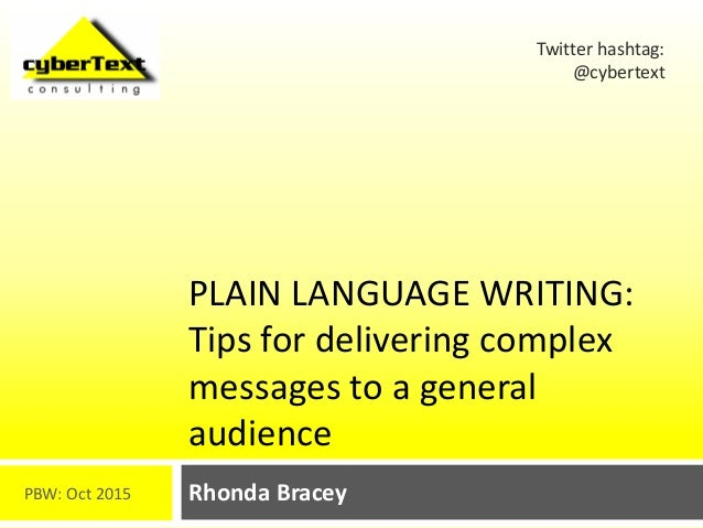 PLAIN LANGUAGE WRITING: Tips for delivering complex messages to a general audience Rhonda Bracey Twitter hashtag: @cyberte...