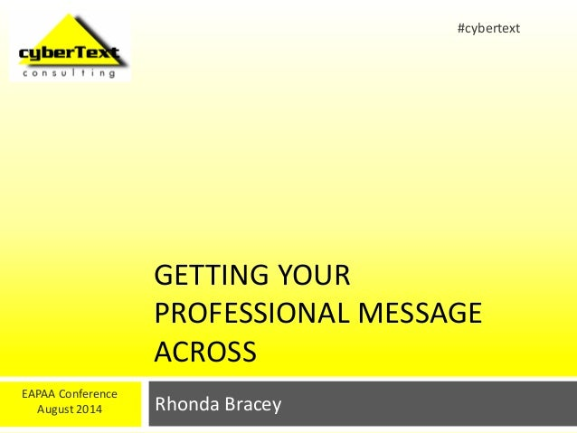 GETTING YOUR  PROFESSIONAL MESSAGE  ACROSS  Rhonda Bracey  EAPAA Conference  August 2014  #cybertext
