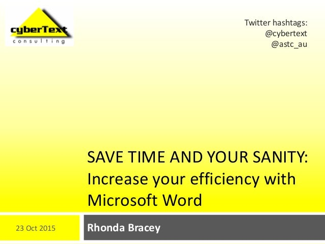 SAVE TIME AND YOUR SANITY: Increase your efficiency with Microsoft Word Rhonda Bracey Twitter hashtags: @cybertext @astc_a...