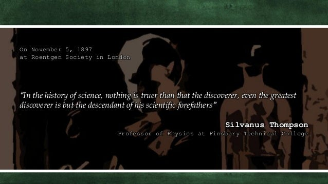 """On November 5, 1897 at Roentgen Society in London """"In the history of science, nothing is truer than that the discoverer, e..."""