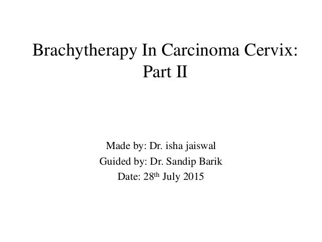 Brachytherapy In Carcinoma Cervix: Part II Made by: Dr. isha jaiswal Guided by: Dr. Sandip Barik Date: 28th July 2015