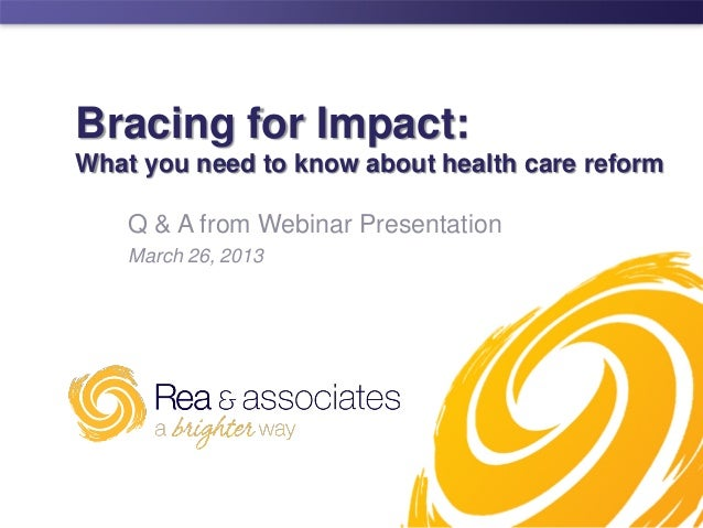 Bracing for Impact:What you need to know about health care reform    Q & A from Webinar Presentation    March 26, 2013    ...