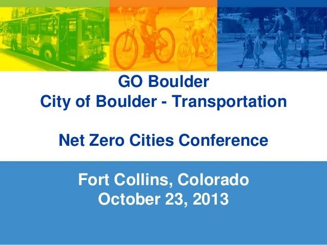 GO Boulder City of Boulder - Transportation  Net Zero Cities Conference Fort Collins, Colorado October 23, 2013