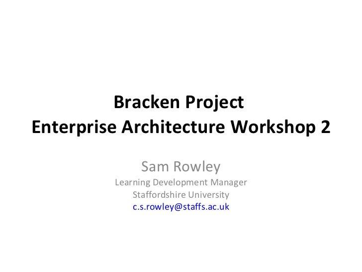 Bracken Project  Enterprise Architecture Workshop 2 Sam Rowley Learning Development Manager Staffordshire University [emai...
