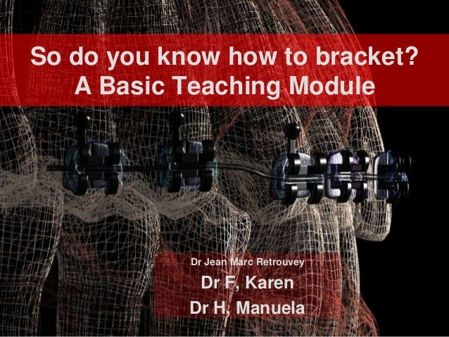 So do you know how to bracket?   A Basic Teaching Module            Dr Jean Marc Retrouvey             Dr F, Karen        ...