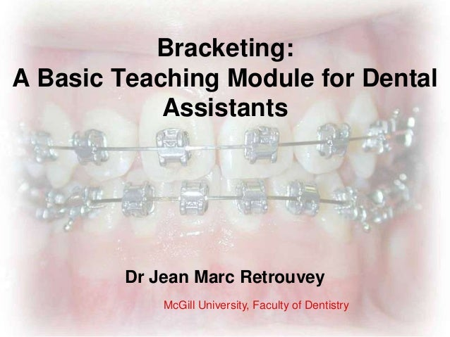 Bracketing: A Basic Teaching Module for Dental Assistants Dr Jean Marc Retrouvey McGill University, Faculty of Dentistry