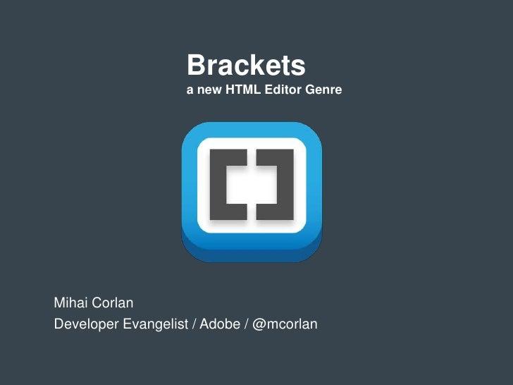 Brackets                   a new HTML Editor GenreMihai CorlanDeveloper Evangelist / Adobe / @mcorlan
