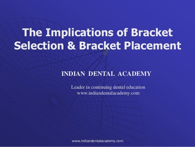 The Implications of Bracket Selection & Bracket Placement INDIAN DENTAL ACADEMY Leader in continuing dental education www....