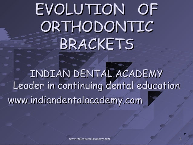 EVOLUTION OF      ORTHODONTIC        BRACKETS    INDIAN DENTAL ACADEMY Leader in continuing dental educationwww.indiandent...