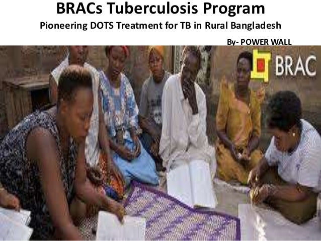 BRACs Tuberculosis ProgramPioneering DOTS Treatment for TB in Rural Bangladesh                                        By- ...