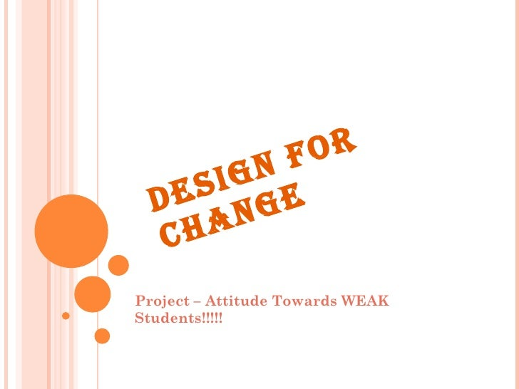 DESIGN FOR CHANGE Project – Attitude Towards WEAK Students!!!!!