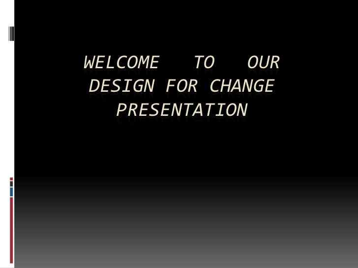 WELCOME    TO    OUR DESIGN FOR CHANGE    PRESENTATION