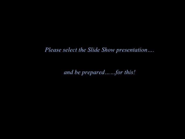 Please select the Slide Show presentation…. and be prepared……for this!
