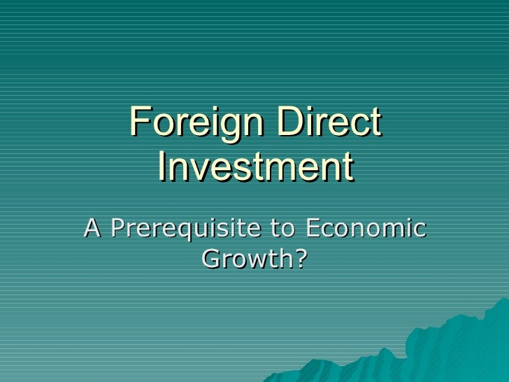 Foreign Direct Investment A Prerequisite to Economic Growth?