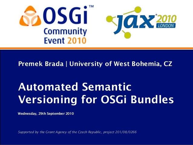 Premek Brada | University of West Bohemia, CZAutomated SemanticVersioning for OSGi BundlesWednesday, 29th September 2010Su...