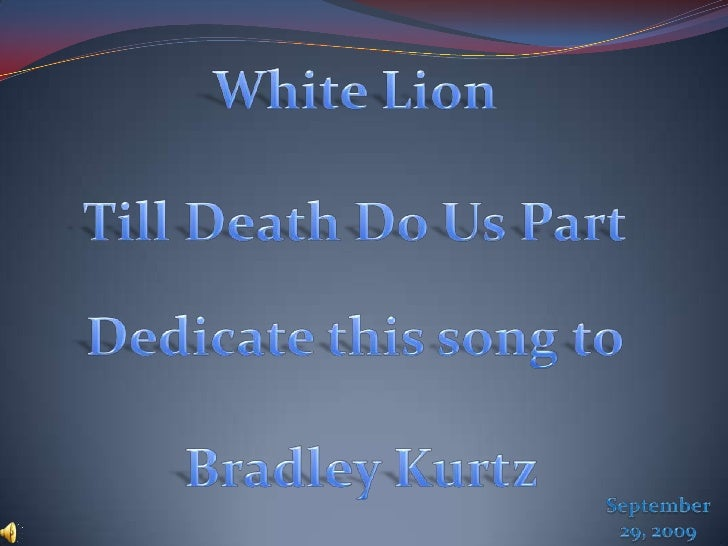 White Lion<br />Till Death Do Us Part<br />Dedicate this song to<br />Bradley Kurtz<br />September 29, 2009<br />