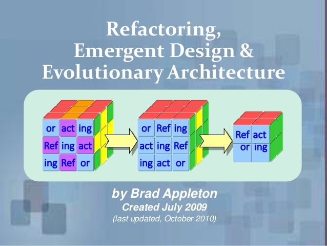 Refactoring, Emergent Design & Evolutionary Architecture by Brad Appleton Created July 2009 (last updated, October 2010) i...