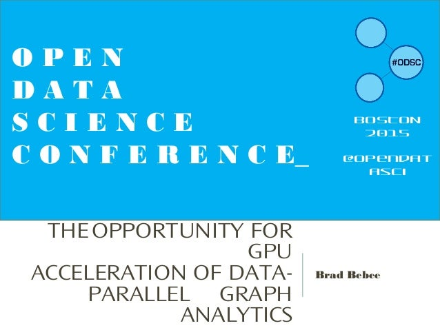 THEOPPORTUNITY FOR GPU ACCELERATION OF DATA- PARALLEL GRAPH ANALYTICS Brad Bebee O P E N D A T A S C I E N C E C O N F E R...