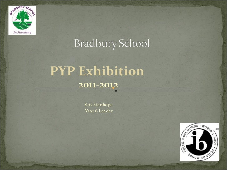 PYP Exhibition   2011-2012 Kris Stanhope Year 6 Leader