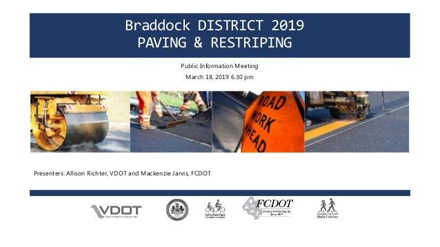 Braddock DISTRICT 2019 PAVING & RESTRIPING Public Information Meeting March 18, 2019 6.30 pm Presenters: Allison Richter, ...