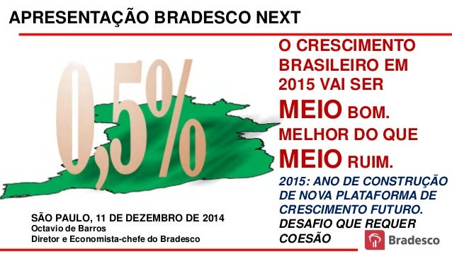 APRESENTAÇÃO BRADESCO NEXT Octavio de Barros Diretor e Economista-chefe do Bradesco SÃO PAULO, 11 DE DEZEMBRO DE 2014 O CR...