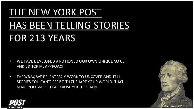 THE NEW YORK POST HAS BEEN TELLING STORIES FOR 213 YEARS • WE HAVE DEVELOPED AND HONED OUR OWN UNIQUE VOICE AND EDITORIAL ...